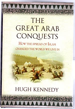 The Great Arab Conquests : How The Spread Of Islam Changed The World We Live In