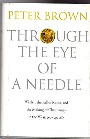 Through the Eye of a Needle : Wealth, the Fall of Rome, and the Making of Christianity in the Wes...