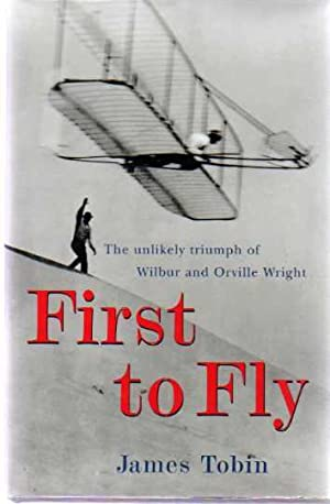 First to Fly : The Unlikely Triumph of Wilbur and Orville Wright