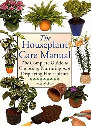 The Houseplant Care Manual: The Complete Guide to Choosing, Nurturing and Displaying Houseplants