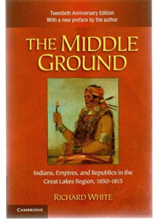 The Middle Ground : Indians, Empires, and Republics in the Great Lakes Region, 1650-1815