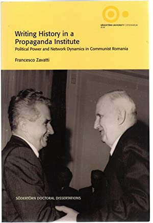 Writing History in a Propaganda Institute : Political Power and Network Dynamics in Communist Rom...