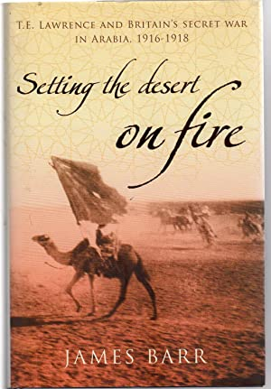 Setting the Desert on Fire : T. E. Lawrence and Britain's Secret War in Arabia, 1916-18