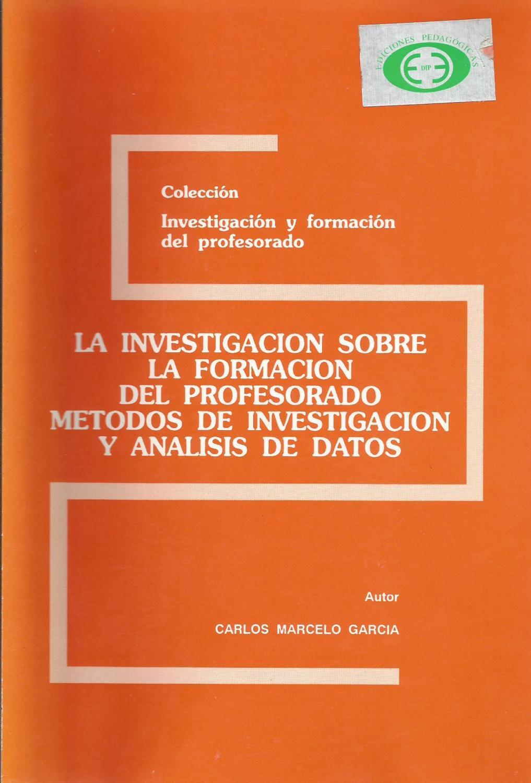 La investigación sobre la formación del profesorado: Métodos de investigación y análisis de datos - Marcelo García, Carlos