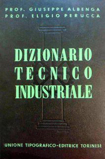 Dizionario tecnico industriale enciclopedico.: I. A-K (con: ALBENGA, Giuseppe -