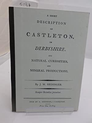 A Short Description of Castleton, in Derbyshire. Its Natural Curiosities, and Mineral Productions...