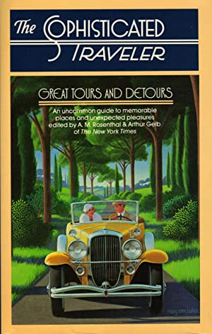 THE SOPHISTICATED TRAVELER: Great Tours and Detours: ROSENTHAL, A.M. And Arthur Gelb, Edited By
