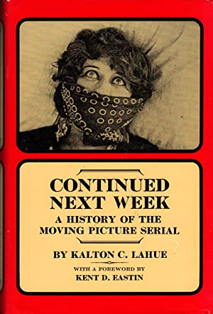 CONTINUED NEXT WEEK ~A History of the Moving Picture Serial: LAHUE, Kalton C.