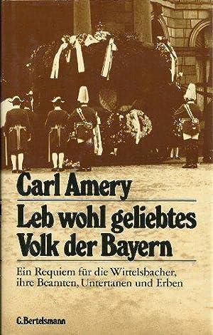 Leb wohl, geliebtes Volk der Bayern<. Ein Requiem für die Wittelsbacher, ihre Beamten, ...