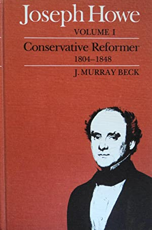 Joseph Howe, Volume I: Conservative Reformer 1804-1848: Beck, J. Murray