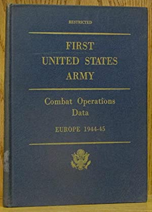 First United States Army: Combat Operations Data, Europe 1944-45 (Restricted): First U.S. Army.