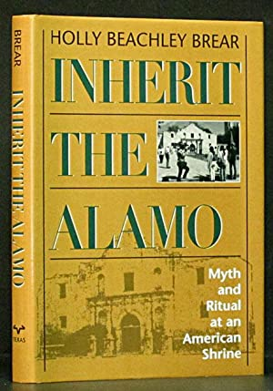 Inherit the Alamo: Myth and Ritual at an American Shrine (SIGNED): Brear, Holly Beachley.