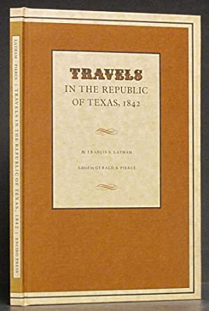 Travels in the Republic of Texas, 1842: Latham, Francis S., and Gerald Pierce, editor.