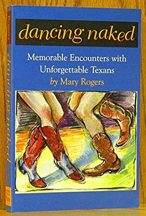 Dancing Naked: Memorable Encounters with Unforgettable Texans: Rogers, Mary.