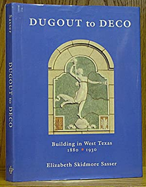Dugout to Deco: Building in West Texas 1880-1930: Sasser, Elizabeth Skidmore.