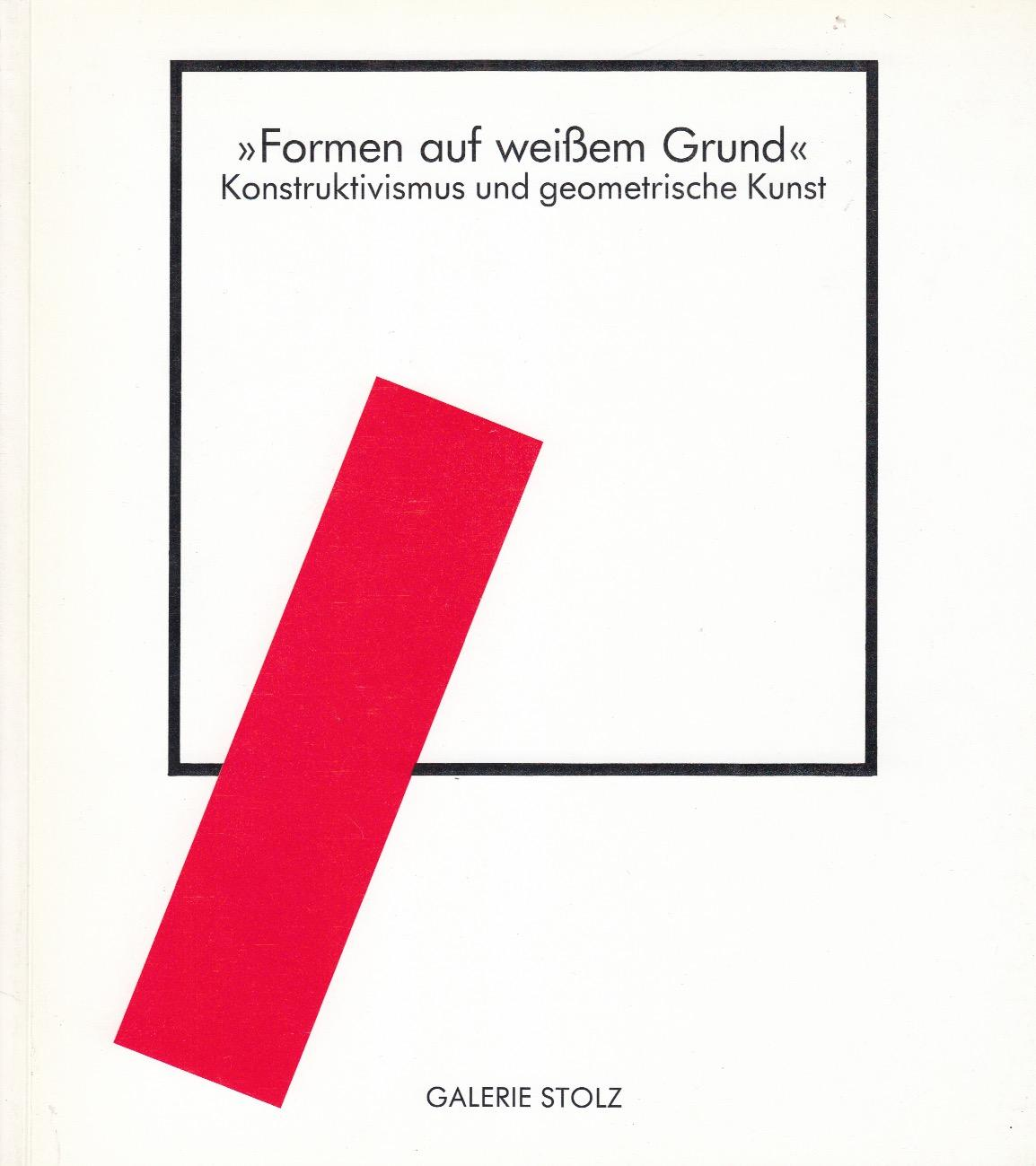 >>Formen Auf Weissem Grund<<. Konstruktivismus Und Geometrische Kunst.