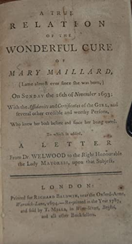 A TRUE RELATION OF THE WONDERFUL CURE OF MARY MAILLARD,; (lame almost ever since she was born) on ...
