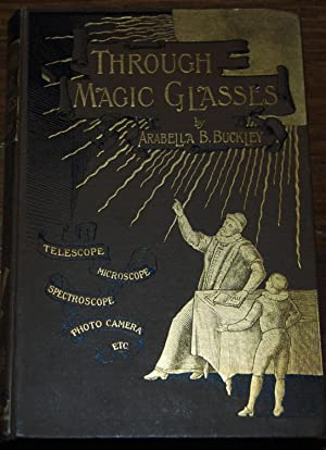 THROUGH MAGIC GLASSES; and other lectures. A sequel to the Fairyland of Science: BUCKLEY, Arabella ...