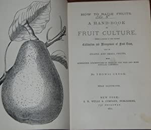 HOW TO RAISE FRUITS.; A Hand-book of Fruit Culture, being a guide to the proper cultivation and m...