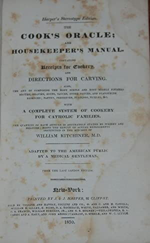 THE COOK'S ORACLE AND HOUSEKEEPER'S MANUAL.; Containing receipts for cookery and directions for c...