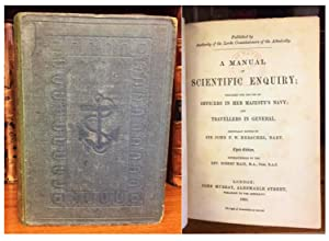 A MANUAL OF SCIENTIFIC ENQUIRY; PREPARED FOR THE USE OF OFFICERS IN HER MAJESTY'S NAVY; AND TRAVE...