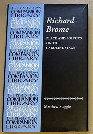 Richard Brome: Place and Politics on the Caroline Stage (The Revels Plays Companions Library)