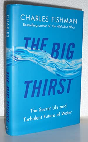 The Big Thirst: The Secret Life and Turbulent Future of Water: Fishman, Charles