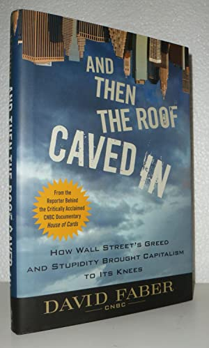 And Then the Roof Caved In: How Wall Street's Greed and Stupidity Brought Capitalism to Its ...