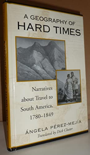 A Geography of Hard Times: Narratives about Travel to South America, 1780-1849: Perez Mejia, Angela
