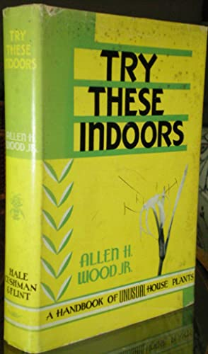 Try these indoors; A handbook of unusual house plants: Wood, Allen H.