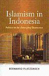 Islamism in Indonesia: Politics in the Emerging Democracy: Platzdasch, Bernhard
