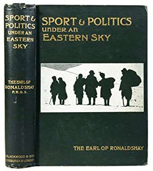 Sport and Politics under an Eastern Sky.: RONALDSHAY, The Earl of
