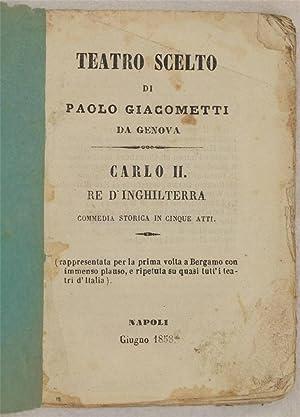 TEATRO SCELTO DI PAOLO GIACOMETTI DA GENOVA CARLO II RE D'INGHILTERRA,: PAOLO GIACOMETTI DA ...
