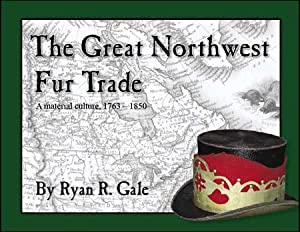 The Great Northwest Fur Trade: A Material Culture, 1763-1850: Ryan R. Gale