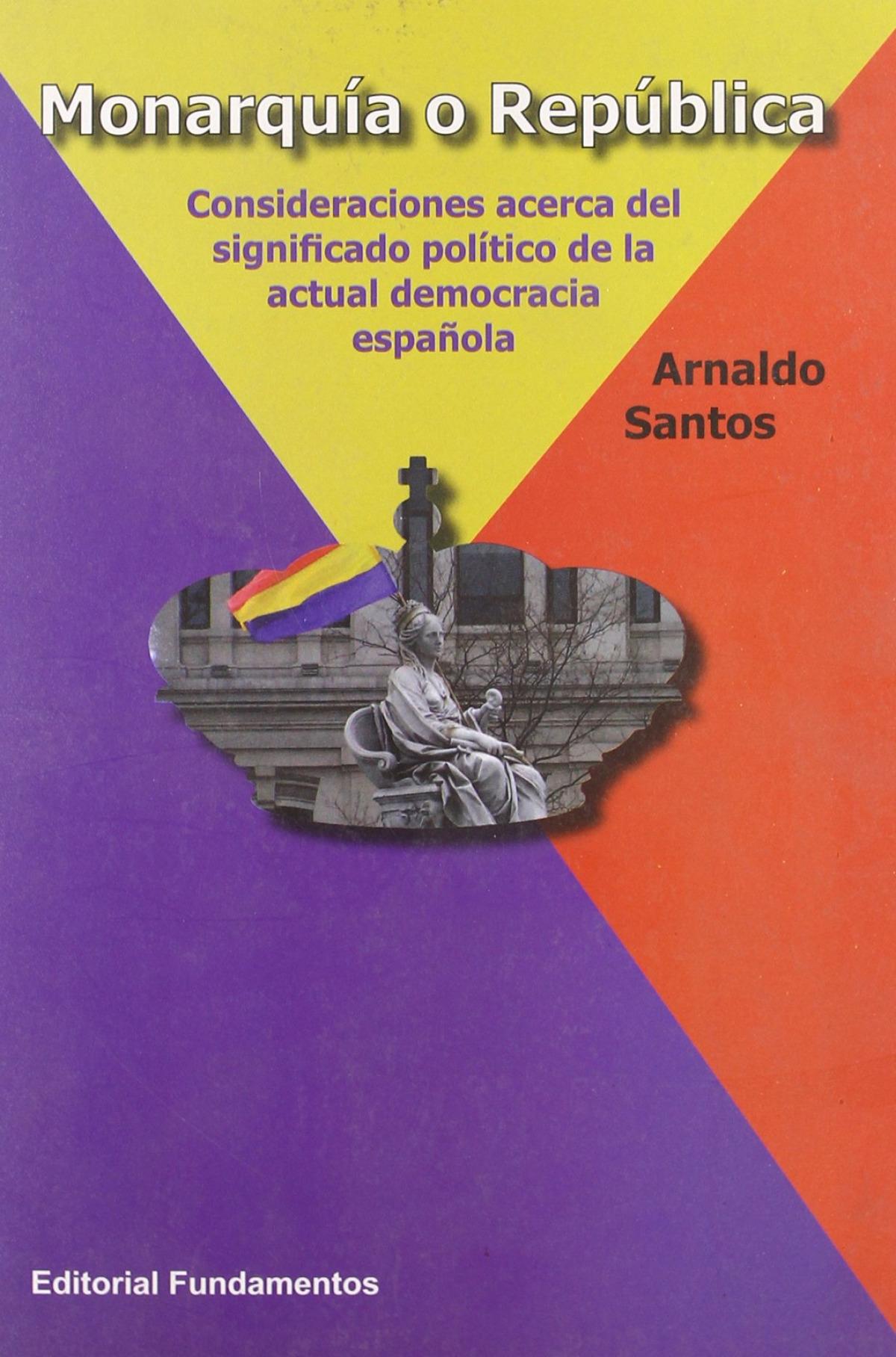 Monarquía o República Consideraciones acerca del significado político de la actual democracia española - Santos, Arnaldo