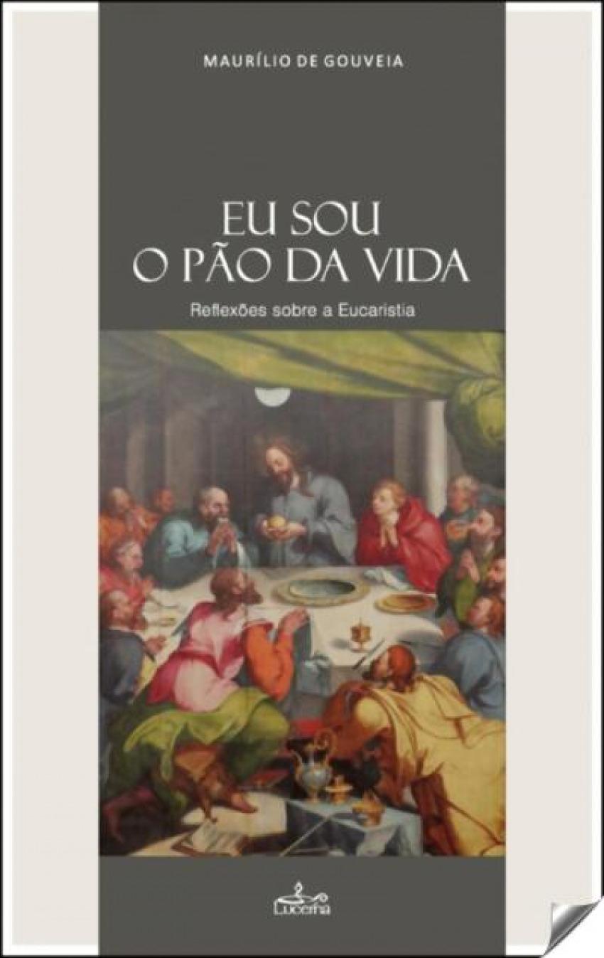 Eu sou o pão da vida: reflexoes sobre a eucaristia - Gouveia, Maurilio