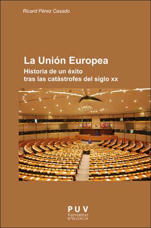 LA UNIÓN EUROPEA Historia de un éxito tras las catástrofes del siglo XX - Pérez Casado, Ricardo