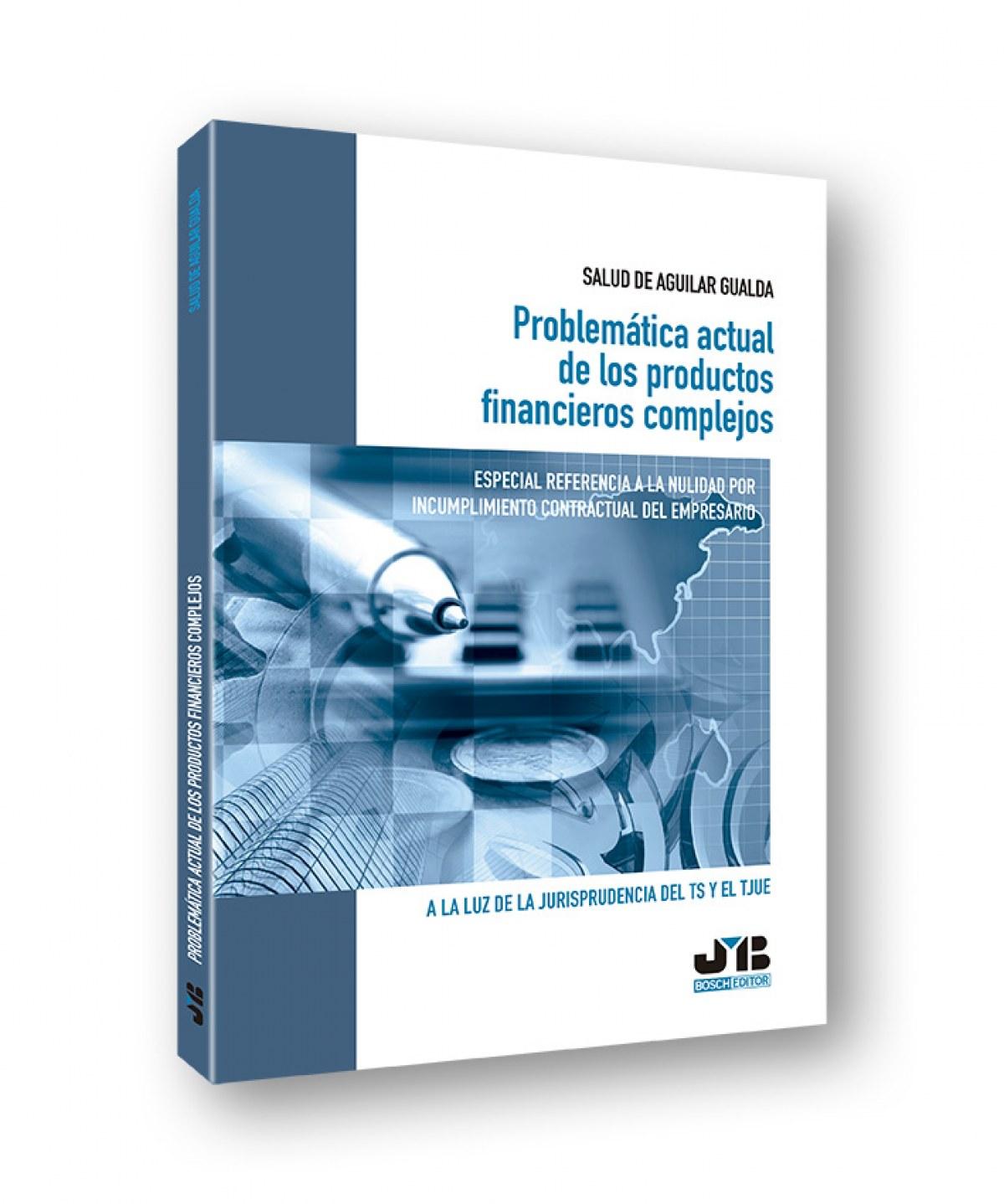 PROBLEMÁTICA ACTUAL DE LOS PRODUCTOS FINANCIEROS COMPLEJOS Especial referencia nulidad incumplimiento contractual empresari - Aguilar Gualda, Salud De