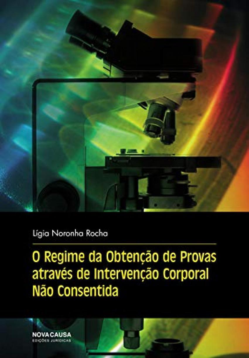 O REGIME OBTENÇÃO PROVAS ATRAVS INTERVENÇÃO CORPORAL NÃO CONSENTIDA - Rocha, Ligia Noronha
