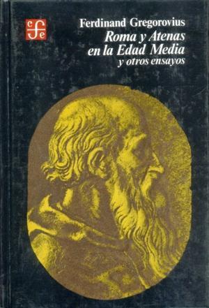 Roma y Atenas en la Edad Media y otros ensayos: Gregorovius, Ferdinand