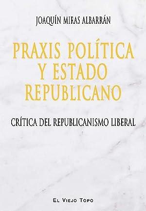 Praxis polÍtica y estado republicano crÍtica del: Miras Albarran, Joaquin