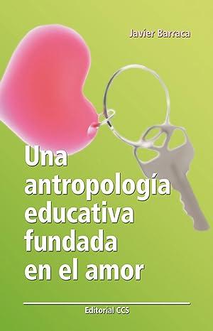 Una antropologia educativa fundada en el amor: Barraca Mairal, Javier