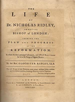 The life of Dr. Nicholas Ridley, sometime Bishop of London: shewing the plan and progress of the ...