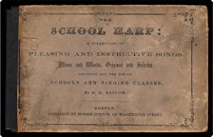 The school harp: a collection of pleasing and instructive songs. Music and words, original and ...