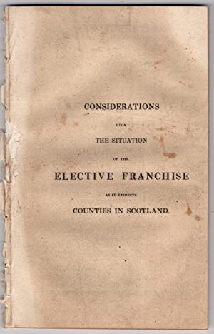 Considerations upon the situation of the elective franchise as it respects counties in Scotland. ...