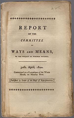Report of the Committee of Ways and Means, on the subject of further revenue. 30th. April, 1800. ...