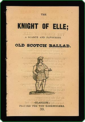The Knight of Elle; a scarce and favourite old Scotch ballad.