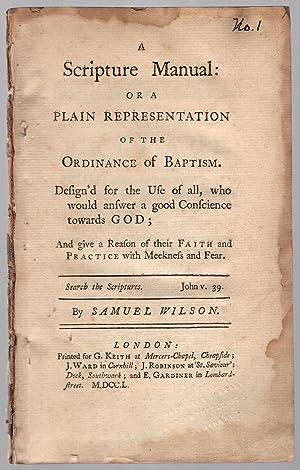 A scripture manual: or a plain representation of the ordinance of baptism.: Wilson, Samuel.