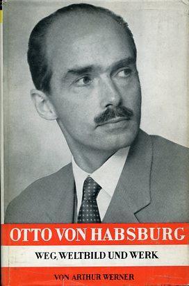 Otto von Habsburg. Weg, Weltbild und Werk: Werner, Arthur: