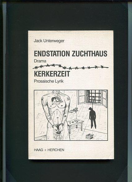 Endstation Zuchthaus - Drama; Kerkerzeit - prosaische: Unterweger, Jack:
